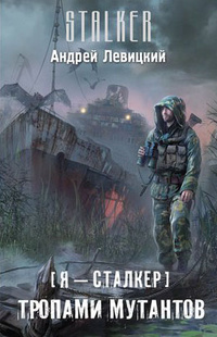 Тропами мутантов (STALKER, Я - Сталкер-4) / Левицкий Андрей