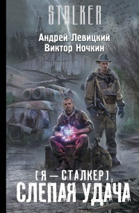 Слепая удача (STALKER, Я-Сталкер-5) / Левицкий Андрей, Ночкин Виктор