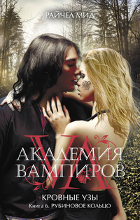 «Академия вампиров. Кровные узы. Книга 6. Рубиновое кольцо»