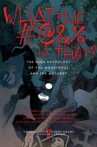 «What the #@&% Is That?: The Saga Anthology of the Monstrous and the Macabre»